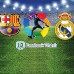 Real Madrid vs FC Barcelona,Facebook Watch,EL CLASICO LIVE,Real Madrid,FC Barcelona